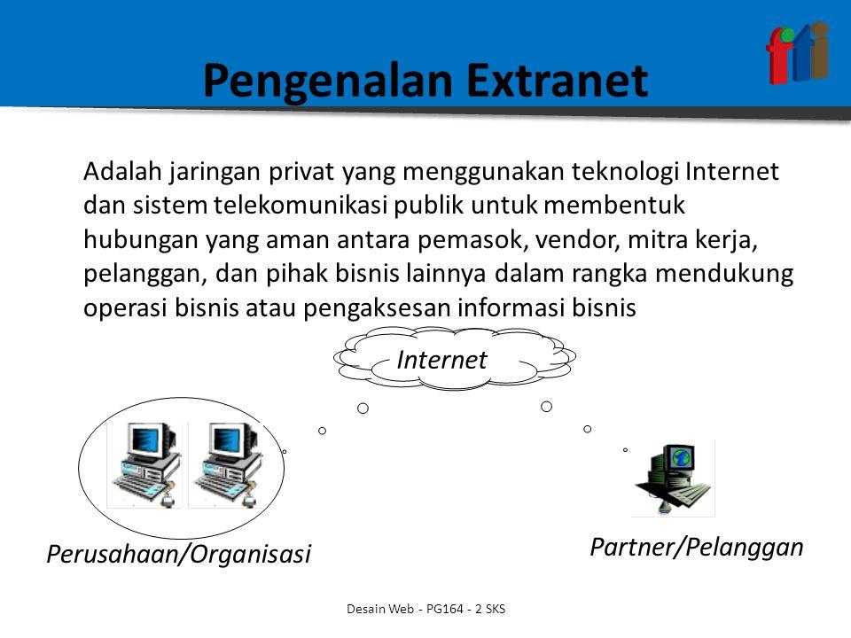 Pengenalan Extranet Adalah jaringan privat yang menggunakan teknologi Internet dan sistem telekomunikasi publik untuk membentuk hubungan yang aman antara pemasok, vendor, mitra kerja, pelanggan, dan pihak bisnis lainnya dalam rangka mendukung operasi bisnis atau pengaksesan informasi bisnis Perusahaan/Organisasi Partner/Pelanggan Internet Desain Web - PG164 - 2 SKS