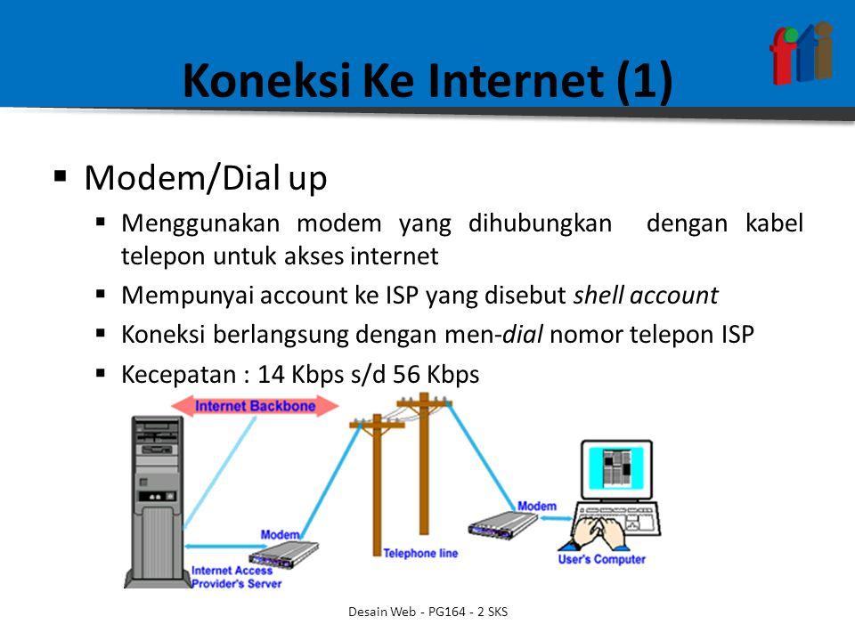 Koneksi Ke Internet (1)  Modem/Dial up  Menggunakan modem yang dihubungkan dengan kabel telepon untuk akses internet  Mempunyai account ke ISP yang disebut shell account  Koneksi berlangsung dengan men-dial nomor telepon ISP  Kecepatan : 14 Kbps s/d 56 Kbps Desain Web - PG164 - 2 SKS
