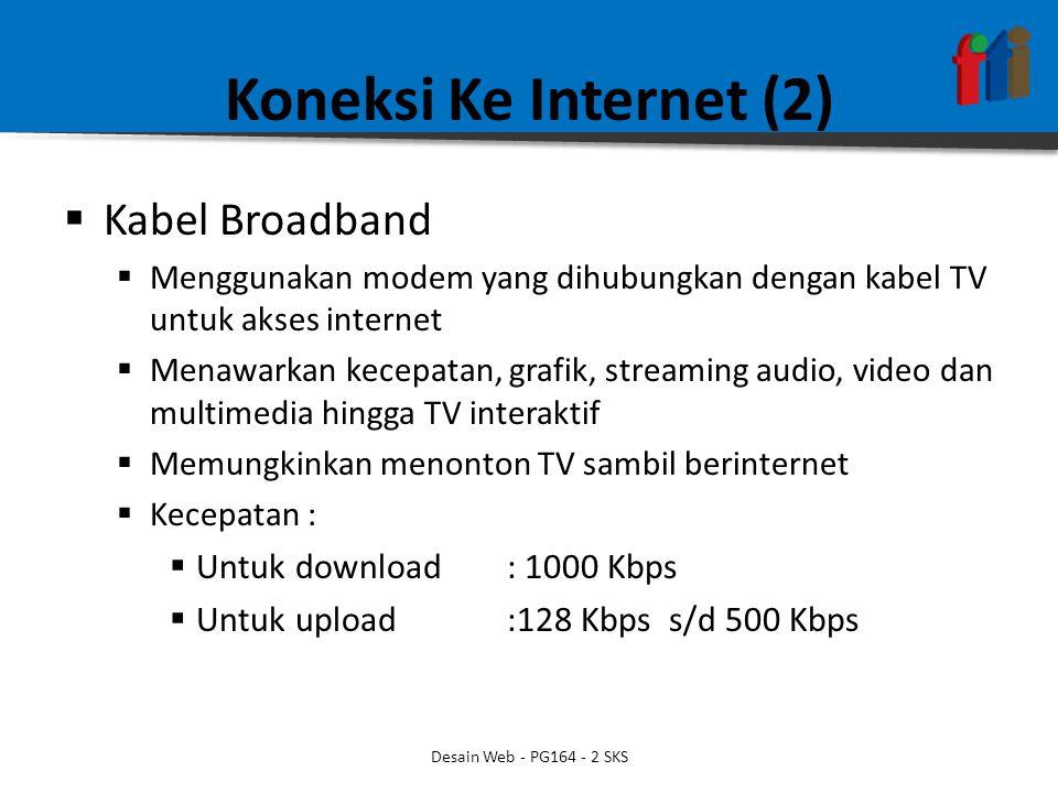 Koneksi Ke Internet (2)  Kabel Broadband  Menggunakan modem yang dihubungkan dengan kabel TV untuk akses internet  Menawarkan kecepatan, grafik, streaming audio, video dan multimedia hingga TV interaktif  Memungkinkan menonton TV sambil berinternet  Kecepatan :  Untuk download : 1000 Kbps  Untuk upload :128 Kbps s/d 500 Kbps Desain Web - PG164 - 2 SKS