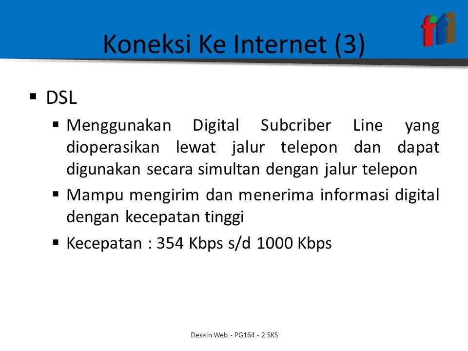 Koneksi Ke Internet (3)  DSL  Menggunakan Digital Subcriber Line yang dioperasikan lewat jalur telepon dan dapat digunakan secara simultan dengan jalur telepon  Mampu mengirim dan menerima informasi digital dengan kecepatan tinggi  Kecepatan : 354 Kbps s/d 1000 Kbps Desain Web - PG164 - 2 SKS