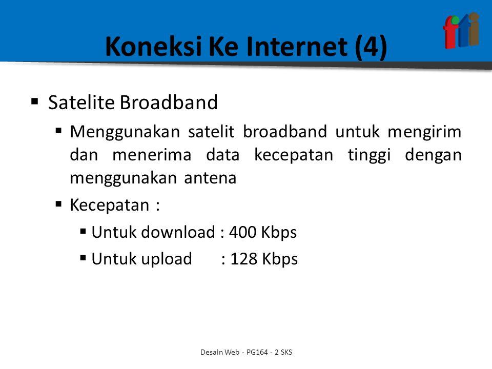 Koneksi Ke Internet (4)  Satelite Broadband  Menggunakan satelit broadband untuk mengirim dan menerima data kecepatan tinggi dengan menggunakan antena  Kecepatan :  Untuk download : 400 Kbps  Untuk upload : 128 Kbps Desain Web - PG164 - 2 SKS