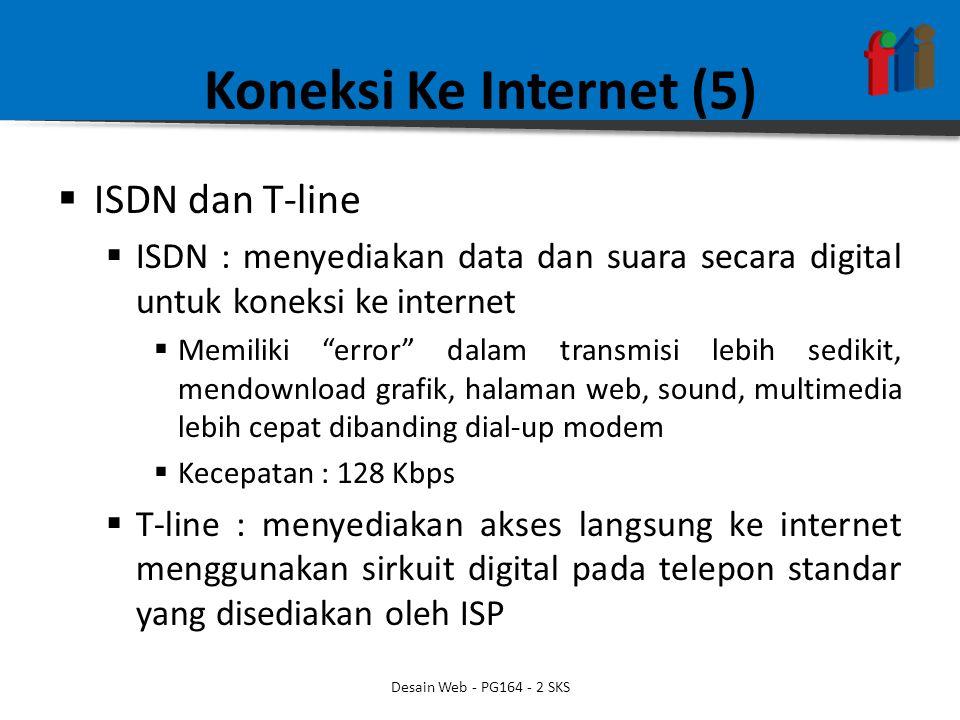 Koneksi Ke Internet (5)  ISDN dan T-line  ISDN : menyediakan data dan suara secara digital untuk koneksi ke internet  Memiliki error dalam transmisi lebih sedikit, mendownload grafik, halaman web, sound, multimedia lebih cepat dibanding dial-up modem  Kecepatan : 128 Kbps  T-line : menyediakan akses langsung ke internet menggunakan sirkuit digital pada telepon standar yang disediakan oleh ISP Desain Web - PG164 - 2 SKS