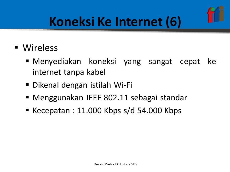 Koneksi Ke Internet (6)  Wireless  Menyediakan koneksi yang sangat cepat ke internet tanpa kabel  Dikenal dengan istilah Wi-Fi  Menggunakan IEEE 802.11 sebagai standar  Kecepatan : 11.000 Kbps s/d 54.000 Kbps Desain Web - PG164 - 2 SKS