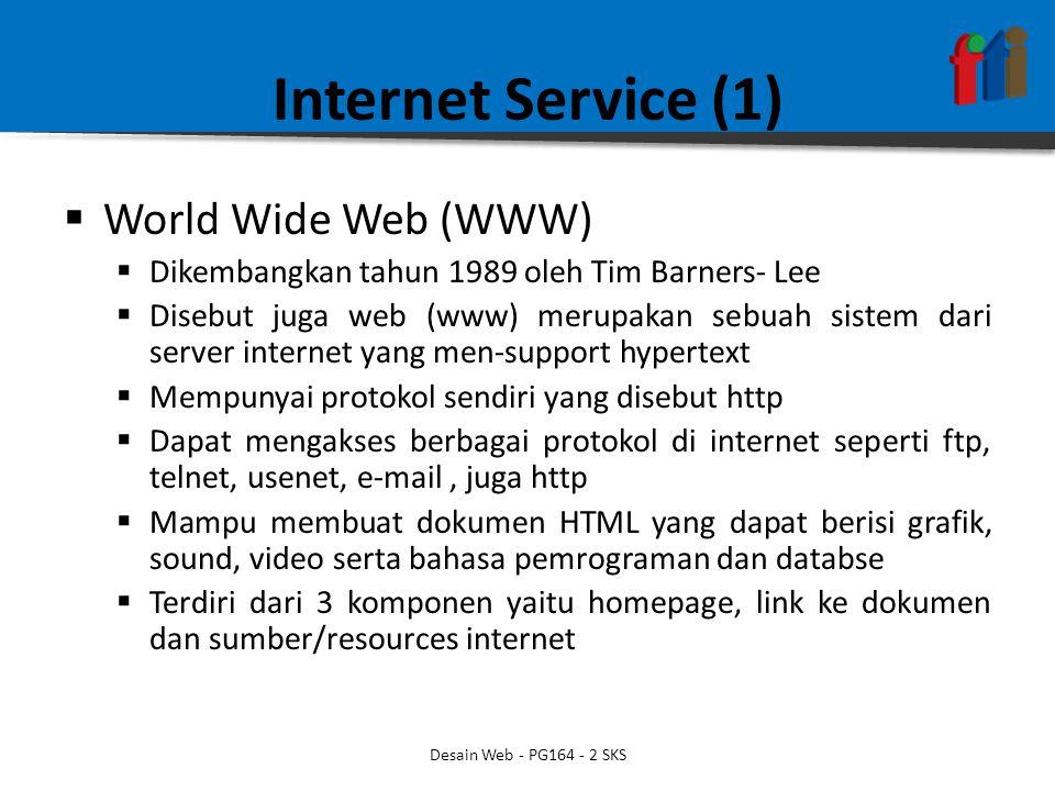 Internet Service (1)  World Wide Web (WWW)  Dikembangkan tahun 1989 oleh Tim Barners- Lee  Disebut juga web (www) merupakan sebuah sistem dari server internet yang men-support hypertext  Mempunyai protokol sendiri yang disebut http  Dapat mengakses berbagai protokol di internet seperti ftp, telnet, usenet, e-mail, juga http  Mampu membuat dokumen HTML yang dapat berisi grafik, sound, video serta bahasa pemrograman dan databse  Terdiri dari 3 komponen yaitu homepage, link ke dokumen dan sumber/resources internet Desain Web - PG164 - 2 SKS