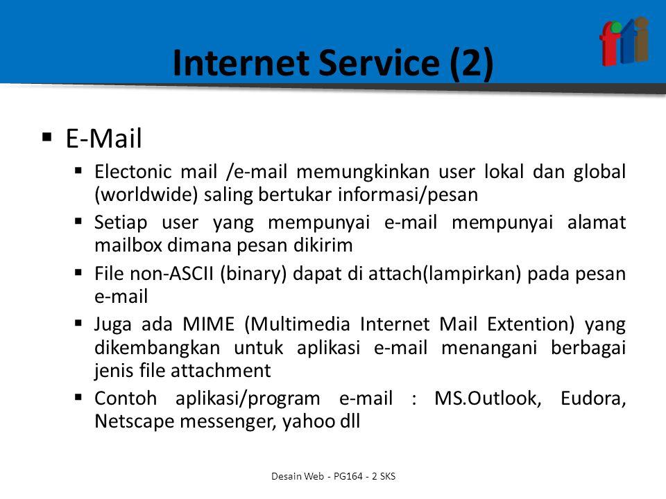 Internet Service (2)  E-Mail  Electonic mail /e-mail memungkinkan user lokal dan global (worldwide) saling bertukar informasi/pesan  Setiap user yang mempunyai e-mail mempunyai alamat mailbox dimana pesan dikirim  File non-ASCII (binary) dapat di attach(lampirkan) pada pesan e-mail  Juga ada MIME (Multimedia Internet Mail Extention) yang dikembangkan untuk aplikasi e-mail menangani berbagai jenis file attachment  Contoh aplikasi/program e-mail : MS.Outlook, Eudora, Netscape messenger, yahoo dll Desain Web - PG164 - 2 SKS
