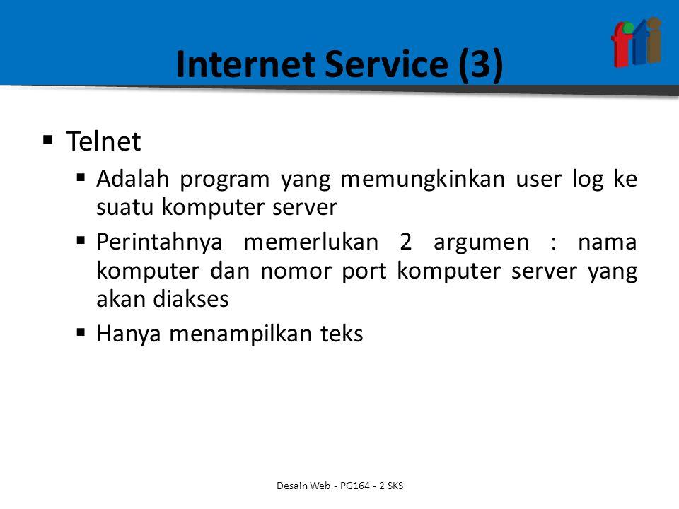 Internet Service (3)  Telnet  Adalah program yang memungkinkan user log ke suatu komputer server  Perintahnya memerlukan 2 argumen : nama komputer dan nomor port komputer server yang akan diakses  Hanya menampilkan teks Desain Web - PG164 - 2 SKS