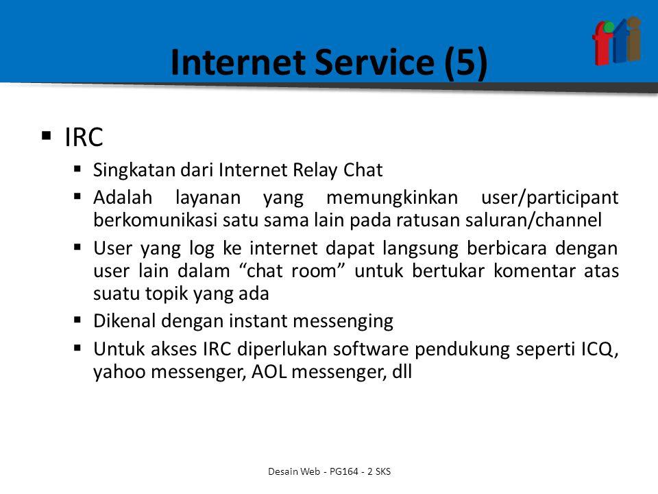 Internet Service (5)  IRC  Singkatan dari Internet Relay Chat  Adalah layanan yang memungkinkan user/participant berkomunikasi satu sama lain pada ratusan saluran/channel  User yang log ke internet dapat langsung berbicara dengan user lain dalam chat room untuk bertukar komentar atas suatu topik yang ada  Dikenal dengan instant messenging  Untuk akses IRC diperlukan software pendukung seperti ICQ, yahoo messenger, AOL messenger, dll Desain Web - PG164 - 2 SKS
