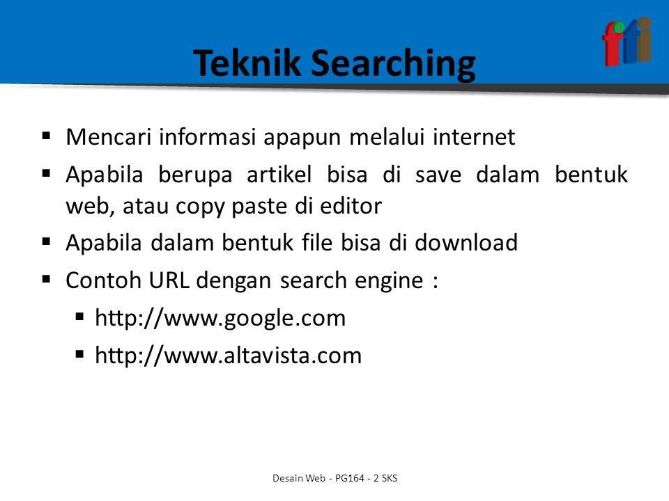 Teknik Searching  Mencari informasi apapun melalui internet  Apabila berupa artikel bisa di save dalam bentuk web, atau copy paste di editor  Apabila dalam bentuk file bisa di download  Contoh URL dengan search engine :  http://www.google.com  http://www.altavista.com Desain Web - PG164 - 2 SKS