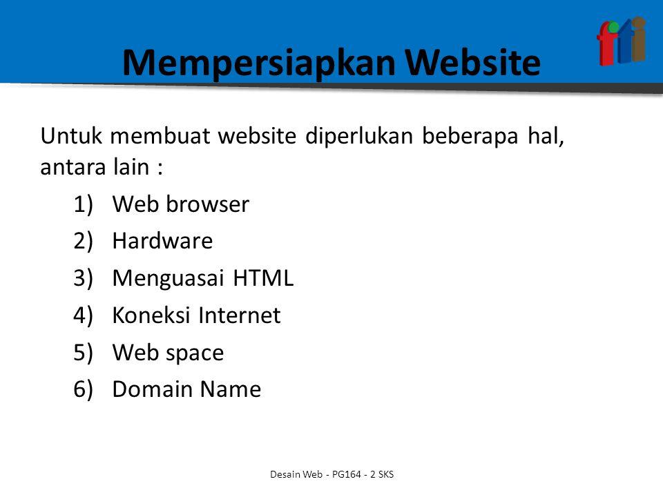 Mempersiapkan Website Untuk membuat website diperlukan beberapa hal, antara lain : 1)Web browser 2)Hardware 3)Menguasai HTML 4)Koneksi Internet 5)Web space 6)Domain Name Desain Web - PG164 - 2 SKS