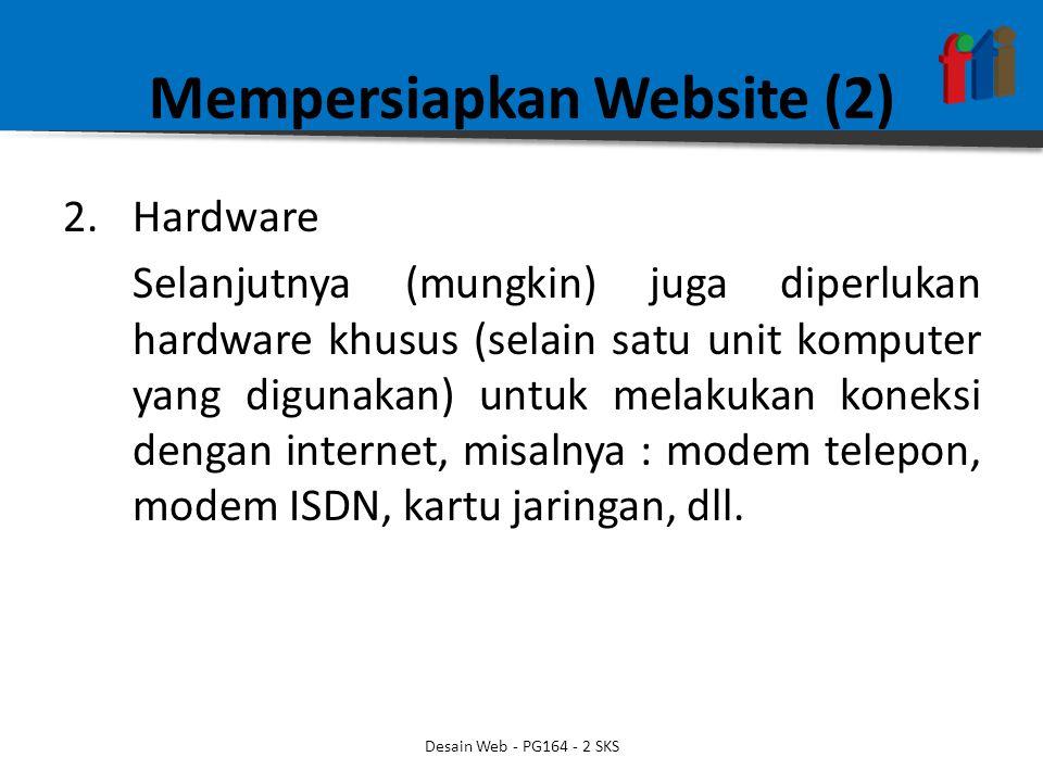 Mempersiapkan Website (2) 2.Hardware Selanjutnya (mungkin) juga diperlukan hardware khusus (selain satu unit komputer yang digunakan) untuk melakukan koneksi dengan internet, misalnya : modem telepon, modem ISDN, kartu jaringan, dll.