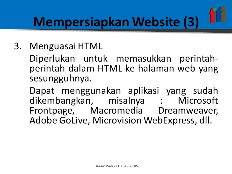 Mempersiapkan Website (3) 3.Menguasai HTML Diperlukan untuk memasukkan perintah- perintah dalam HTML ke halaman web yang sesungguhnya. Dapat menggunak