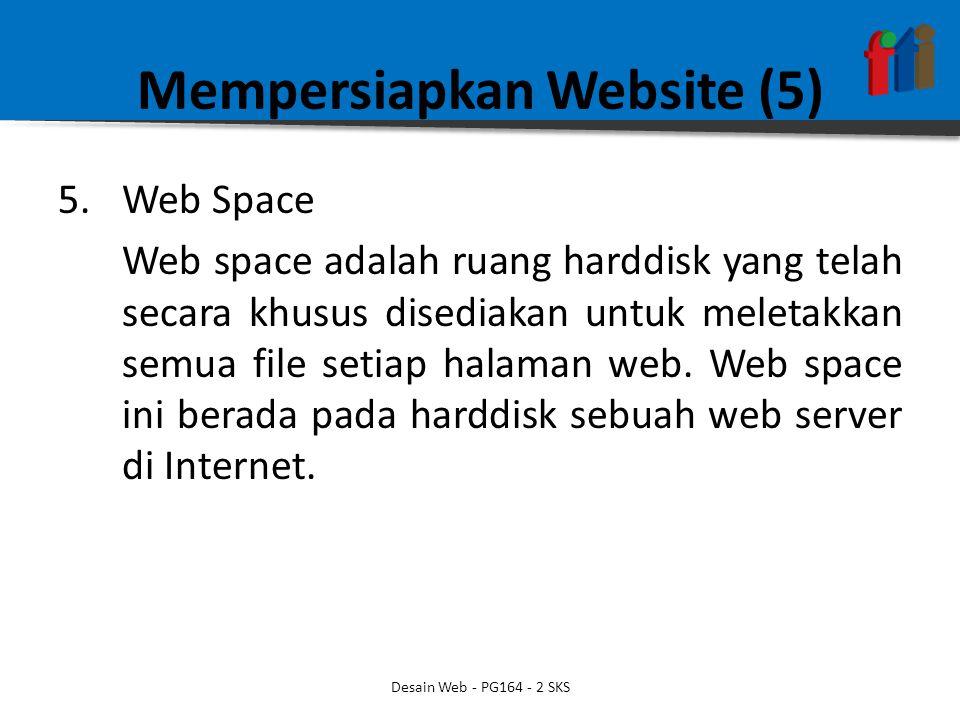 Mempersiapkan Website (5) 5.Web Space Web space adalah ruang harddisk yang telah secara khusus disediakan untuk meletakkan semua file setiap halaman w