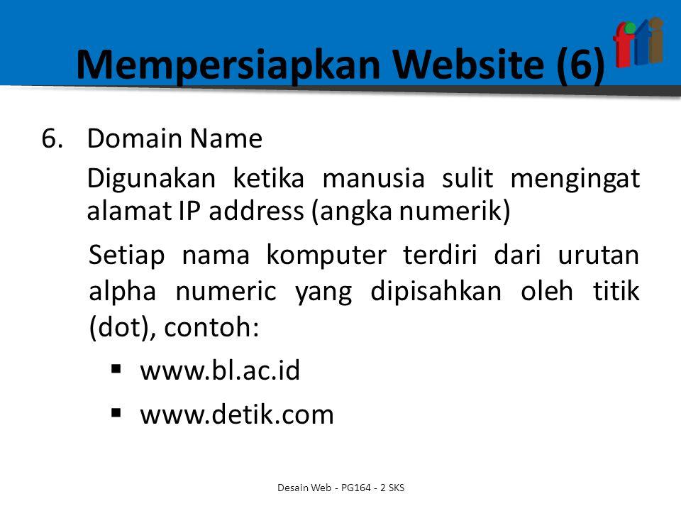 Mempersiapkan Website (6) 6.Domain Name Digunakan ketika manusia sulit mengingat alamat IP address (angka numerik) Setiap nama komputer terdiri dari urutan alpha numeric yang dipisahkan oleh titik (dot), contoh:  www.bl.ac.id  www.detik.com Desain Web - PG164 - 2 SKS