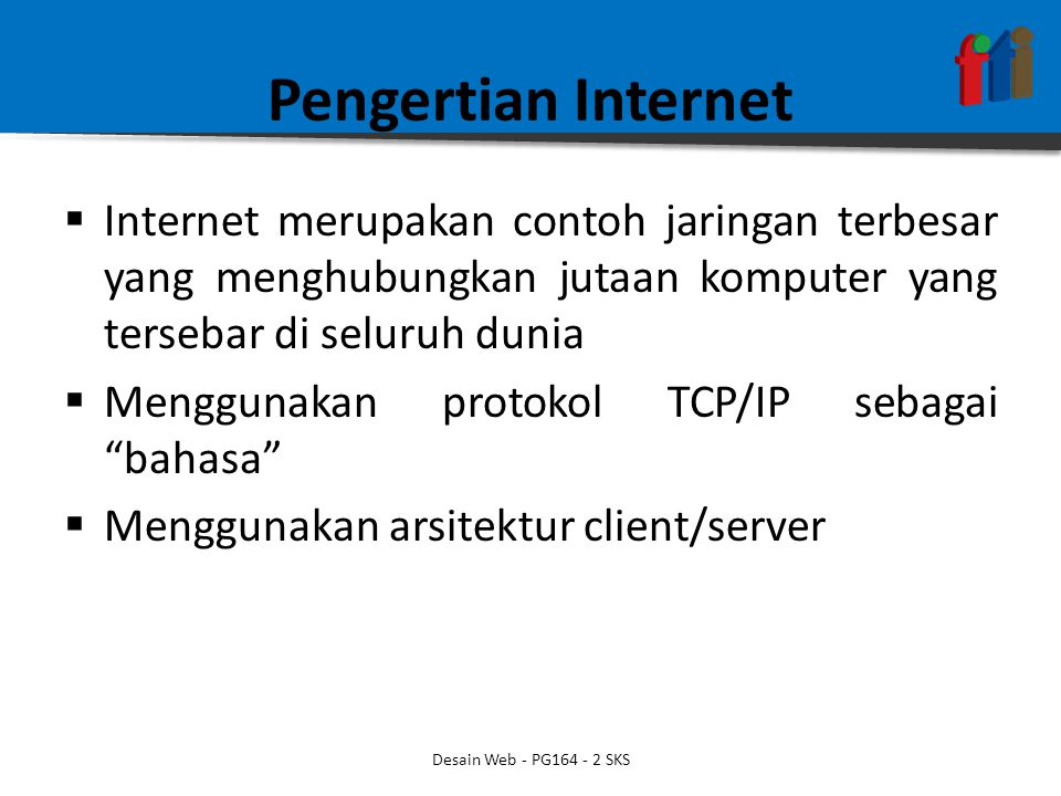 Pengertian Internet  Internet merupakan contoh jaringan terbesar yang menghubungkan jutaan komputer yang tersebar di seluruh dunia  Menggunakan protokol TCP/IP sebagai bahasa  Menggunakan arsitektur client/server Desain Web - PG164 - 2 SKS