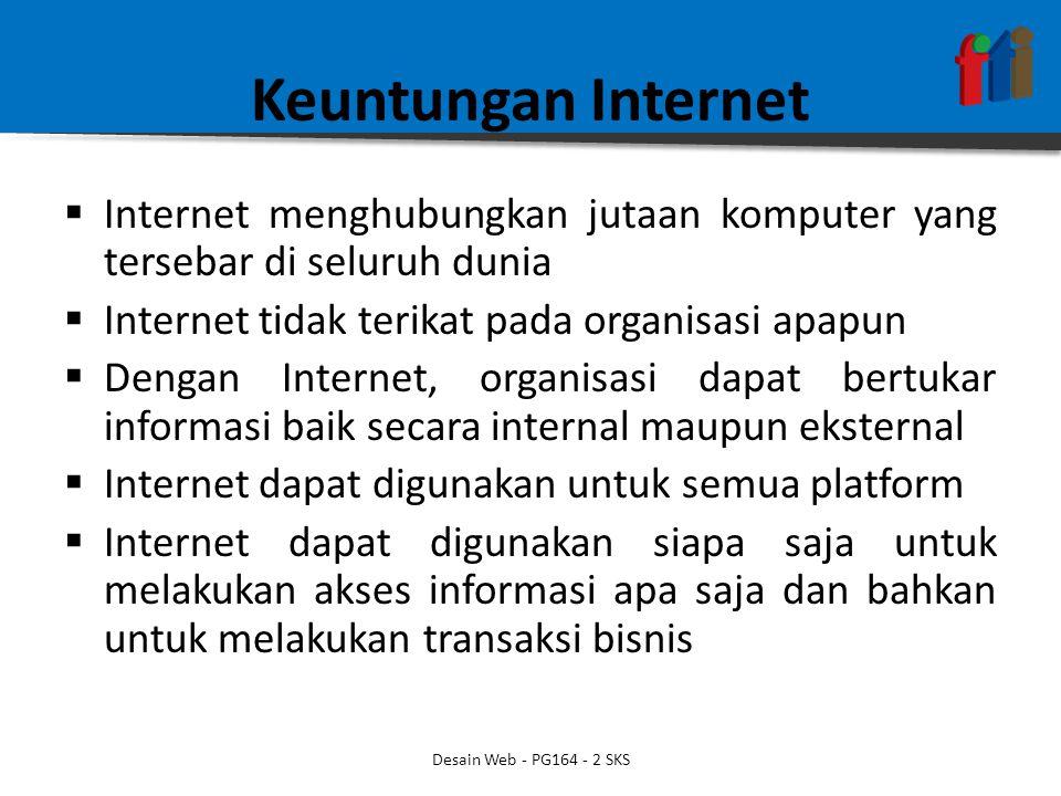 Keuntungan Internet  Internet menghubungkan jutaan komputer yang tersebar di seluruh dunia  Internet tidak terikat pada organisasi apapun  Dengan Internet, organisasi dapat bertukar informasi baik secara internal maupun eksternal  Internet dapat digunakan untuk semua platform  Internet dapat digunakan siapa saja untuk melakukan akses informasi apa saja dan bahkan untuk melakukan transaksi bisnis Desain Web - PG164 - 2 SKS