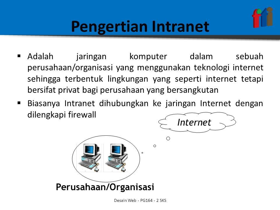 Pengertian Intranet  Adalah jaringan komputer dalam sebuah perusahaan/organisasi yang menggunakan teknologi internet sehingga terbentuk lingkungan yang seperti internet tetapi bersifat privat bagi perusahaan yang bersangkutan  Biasanya Intranet dihubungkan ke jaringan Internet dengan dilengkapi firewall Internet Perusahaan/Organisasi Desain Web - PG164 - 2 SKS