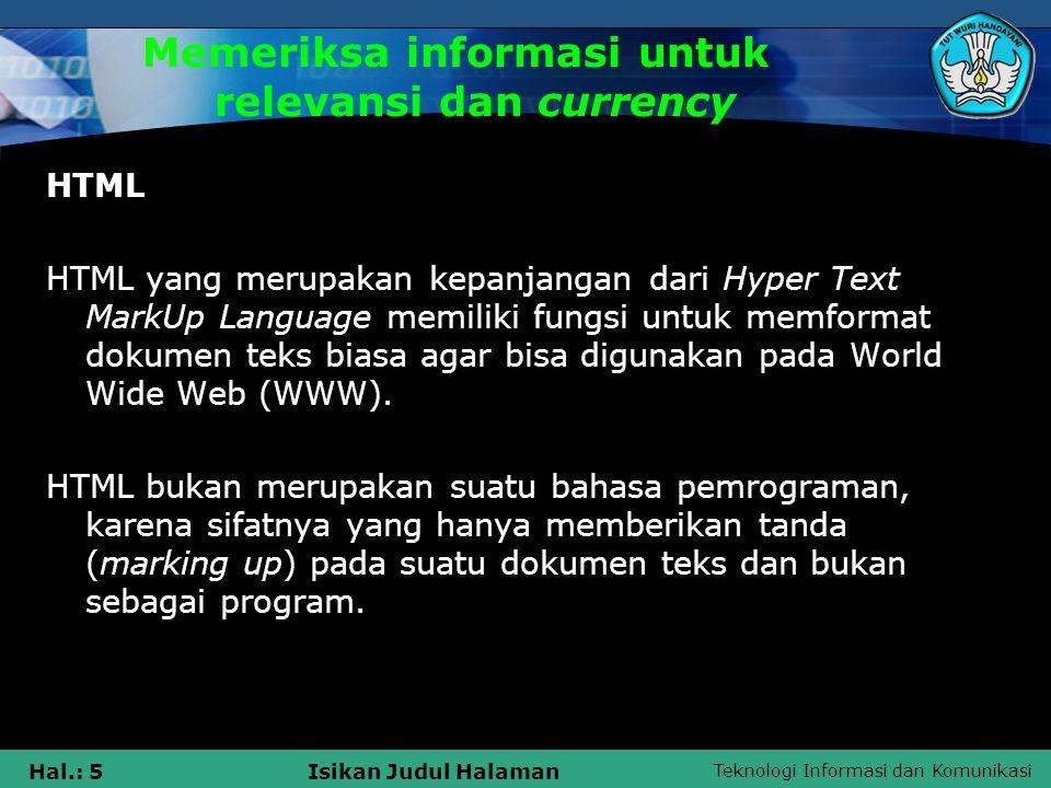 Teknologi Informasi dan Komunikasi Hal.: 6Isikan Judul Halaman Memeriksa informasi untuk relevansi dan currency Struktur dasar dokumen HTML berisi elemen-elemen atau tag, seperti pada gambar berikut : Keterangan : : mendefinisikan bahwa teks yang berada diantara kedua tag tersebut adalah file HTML.
