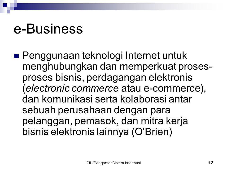 EIH/Pengantar Sistem Informasi 12 e-Business  Penggunaan teknologi Internet untuk menghubungkan dan memperkuat proses- proses bisnis, perdagangan elektronis (electronic commerce atau e-commerce), dan komunikasi serta kolaborasi antar sebuah perusahaan dengan para pelanggan, pemasok, dan mitra kerja bisnis elektronis lainnya (O'Brien)