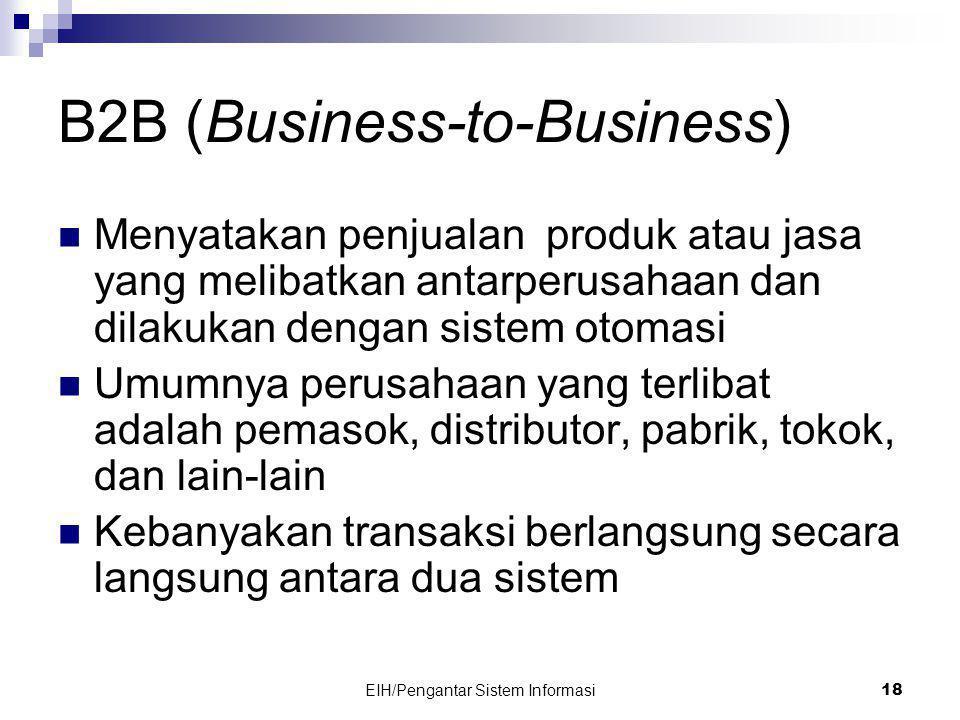 EIH/Pengantar Sistem Informasi 18 B2B (Business-to-Business)  Menyatakan penjualan produk atau jasa yang melibatkan antarperusahaan dan dilakukan dengan sistem otomasi  Umumnya perusahaan yang terlibat adalah pemasok, distributor, pabrik, tokok, dan lain-lain  Kebanyakan transaksi berlangsung secara langsung antara dua sistem