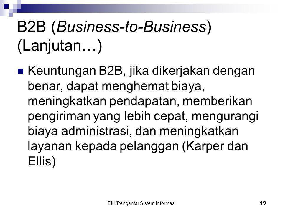EIH/Pengantar Sistem Informasi 19 B2B (Business-to-Business) (Lanjutan…)  Keuntungan B2B, jika dikerjakan dengan benar, dapat menghemat biaya, meningkatkan pendapatan, memberikan pengiriman yang lebih cepat, mengurangi biaya administrasi, dan meningkatkan layanan kepada pelanggan (Karper dan Ellis)