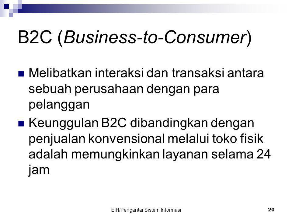 EIH/Pengantar Sistem Informasi 20 B2C (Business-to-Consumer)  Melibatkan interaksi dan transaksi antara sebuah perusahaan dengan para pelanggan  Keunggulan B2C dibandingkan dengan penjualan konvensional melalui toko fisik adalah memungkinkan layanan selama 24 jam