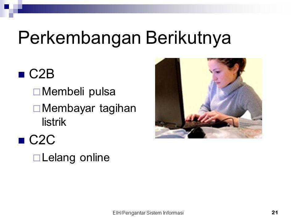Perkembangan Berikutnya  C2B  Membeli pulsa  Membayar tagihan listrik  C2C  Lelang online EIH/Pengantar Sistem Informasi 21