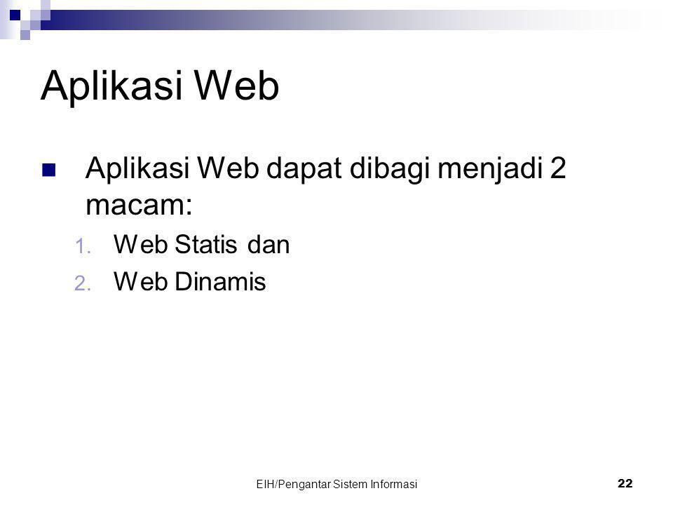 EIH/Pengantar Sistem Informasi 22 Aplikasi Web  Aplikasi Web dapat dibagi menjadi 2 macam: 1.