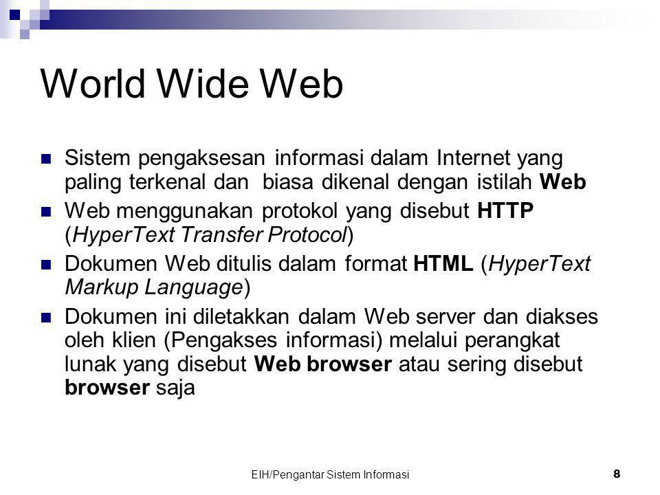 EIH/Pengantar Sistem Informasi 8 World Wide Web  Sistem pengaksesan informasi dalam Internet yang paling terkenal dan biasa dikenal dengan istilah Web  Web menggunakan protokol yang disebut HTTP (HyperText Transfer Protocol)  Dokumen Web ditulis dalam format HTML (HyperText Markup Language)  Dokumen ini diletakkan dalam Web server dan diakses oleh klien (Pengakses informasi) melalui perangkat lunak yang disebut Web browser atau sering disebut browser saja