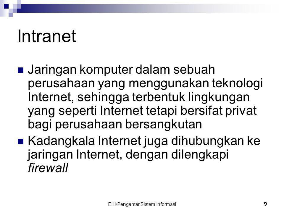 EIH/Pengantar Sistem Informasi 10 Intranet (Lanjutan)  Firewall adalah program yang dijalankan pada komputer yang berkedudukan sebagai server dengan tujuan untuk mencegah akses Intranet dari Internet, tetapi memungkinkan pemakai di dalam Intranet mengakses Internet