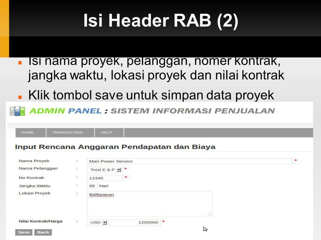 Isi Header RAB (2)  Isi nama proyek, pelanggan, nomer kontrak, jangka waktu, lokasi proyek dan nilai kontrak  Klik tombol save untuk simpan data pro