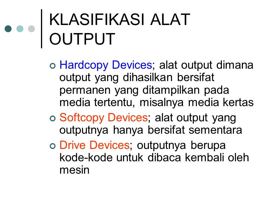 KLASIFIKASI ALAT OUTPUT Hardcopy Devices; alat output dimana output yang dihasilkan bersifat permanen yang ditampilkan pada media tertentu, misalnya m