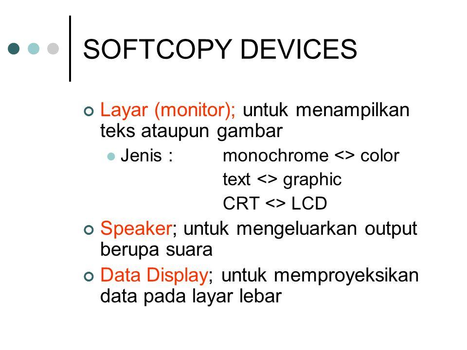 SOFTCOPY DEVICES Layar (monitor); untuk menampilkan teks ataupun gambar JJenis :monochrome <> color text <> graphic CRT <> LCD Speaker; untuk mengel