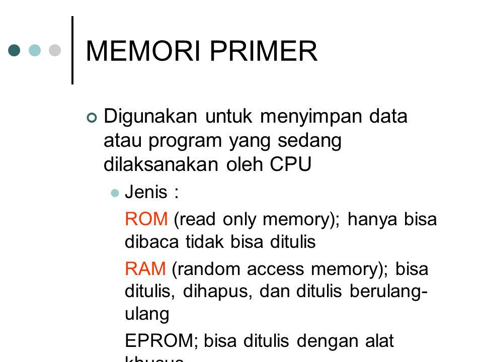 MEMORI PRIMER Digunakan untuk menyimpan data atau program yang sedang dilaksanakan oleh CPU  Jenis : ROM (read only memory); hanya bisa dibaca tidak