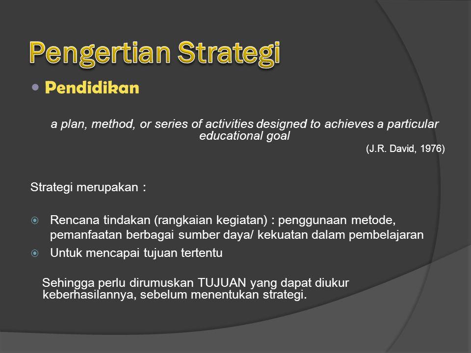 Strategi merupakan : RRencana tindakan (rangkaian kegiatan) : penggunaan metode, pemanfaatan berbagai sumber daya/ kekuatan dalam pembelajaran UUntuk mencapai tujuan tertentu Sehingga perlu dirumuskan TUJUAN yang dapat diukur keberhasilannya, sebelum menentukan strategi.