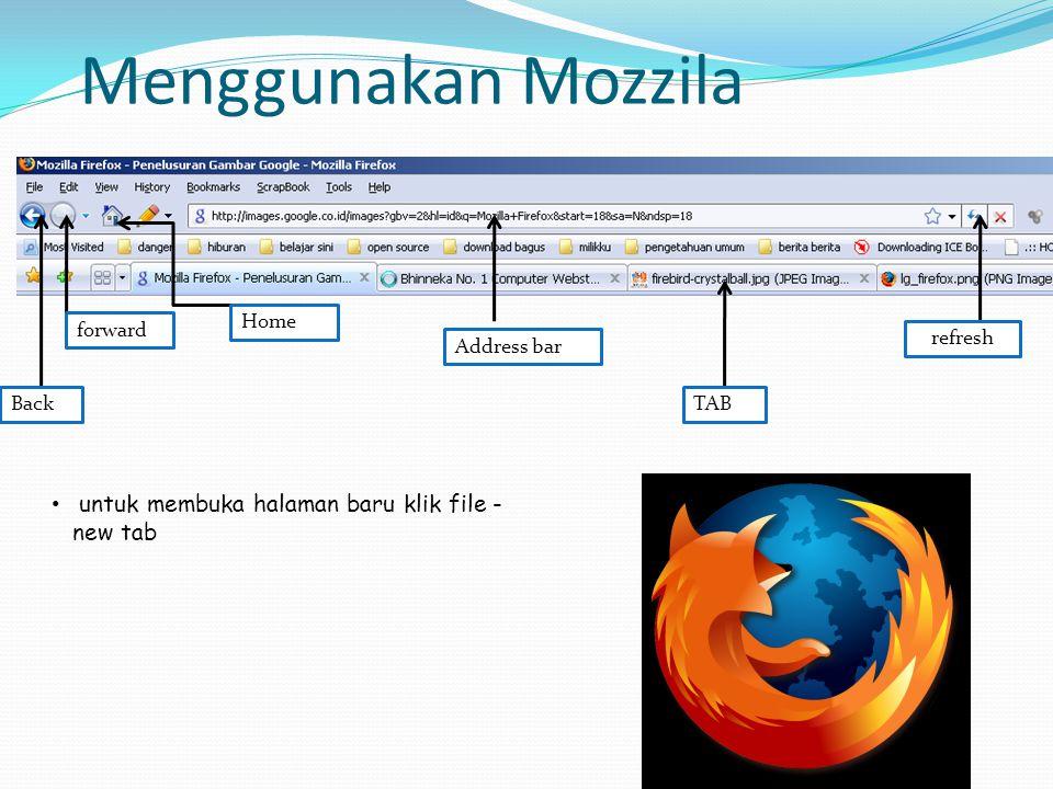 Menggunakan Mozzila Back forward Home Address bar TAB refresh • untuk membuka halaman baru klik file - new tab
