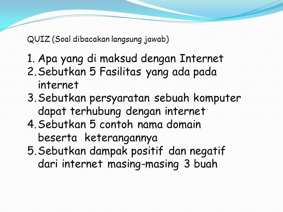 QUIZ (Soal dibacakan langsung jawab) 1.Apa yang di maksud dengan Internet 2.Sebutkan 5 Fasilitas yang ada pada internet 3.Sebutkan persyaratan sebuah