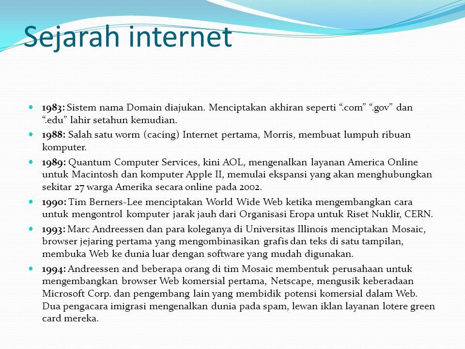 "Sejarah internet  1983: Sistem nama Domain diajukan. Menciptakan akhiran seperti "".com"" "".gov"" dan "".edu"" lahir setahun kemudian.  1988: Salah satu"