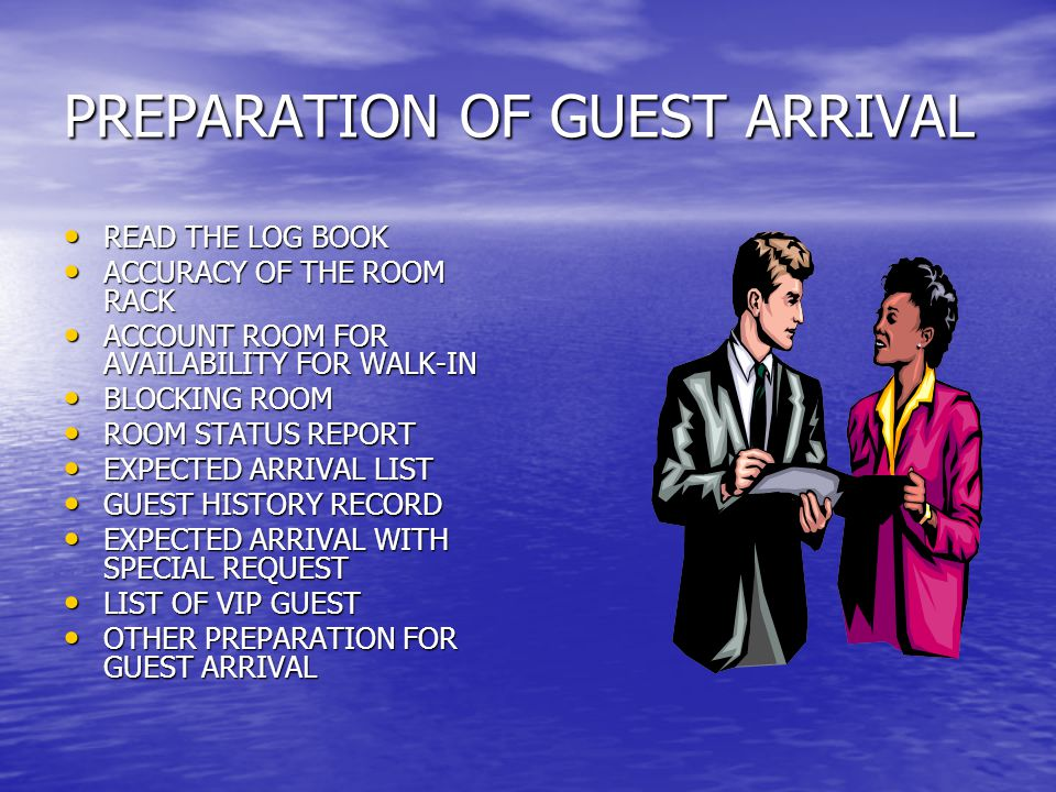 PREPARATION OF GUEST ARRIVAL • READ THE LOG BOOK • ACCURACY OF THE ROOM RACK • ACCOUNT ROOM FOR AVAILABILITY FOR WALK-IN • BLOCKING ROOM • ROOM STATUS REPORT • EXPECTED ARRIVAL LIST • GUEST HISTORY RECORD • EXPECTED ARRIVAL WITH SPECIAL REQUEST • LIST OF VIP GUEST • OTHER PREPARATION FOR GUEST ARRIVAL