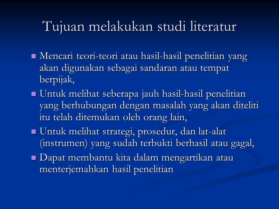 Tujuan melakukan studi literatur  Mencari teori-teori atau hasil-hasil penelitian yang akan digunakan sebagai sandaran atau tempat berpijak,  Untuk
