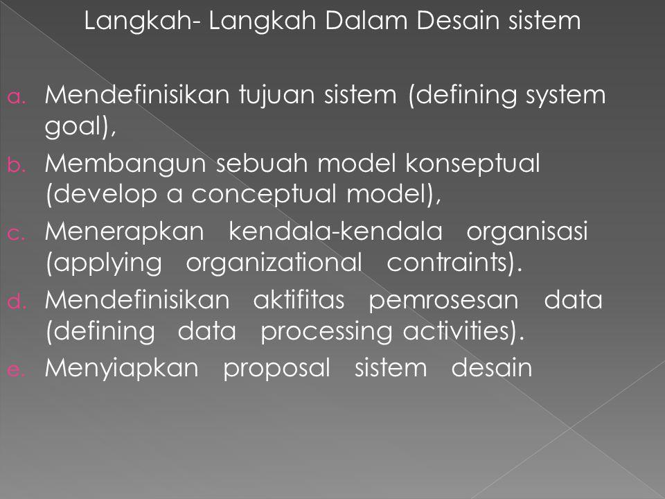 Langkah- Langkah Dalam Desain sistem a. Mendefinisikan tujuan sistem (defining system goal), b. Membangun sebuah model konseptual (develop a conceptua