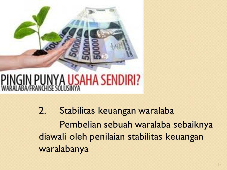 2.Stabilitas keuangan waralaba Pembelian sebuah waralaba sebaiknya diawali oleh penilaian stabilitas keuangan waralabanya 14