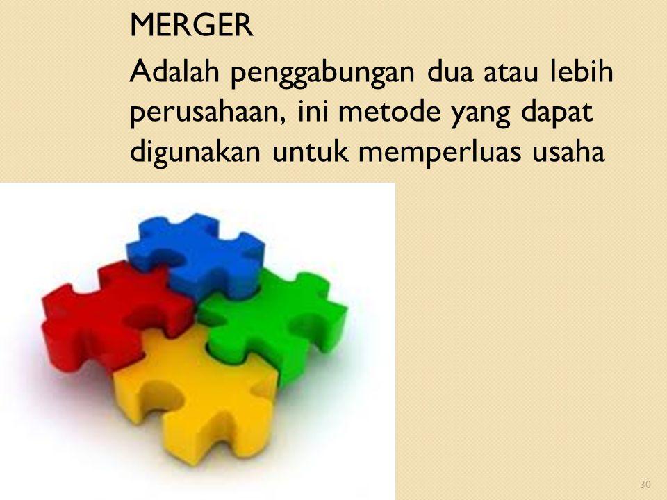 MERGER Adalah penggabungan dua atau lebih perusahaan, ini metode yang dapat digunakan untuk memperluas usaha 30