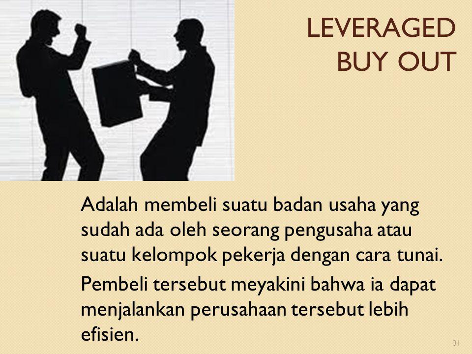 LEVERAGED BUY OUT Adalah membeli suatu badan usaha yang sudah ada oleh seorang pengusaha atau suatu kelompok pekerja dengan cara tunai. Pembeli terseb