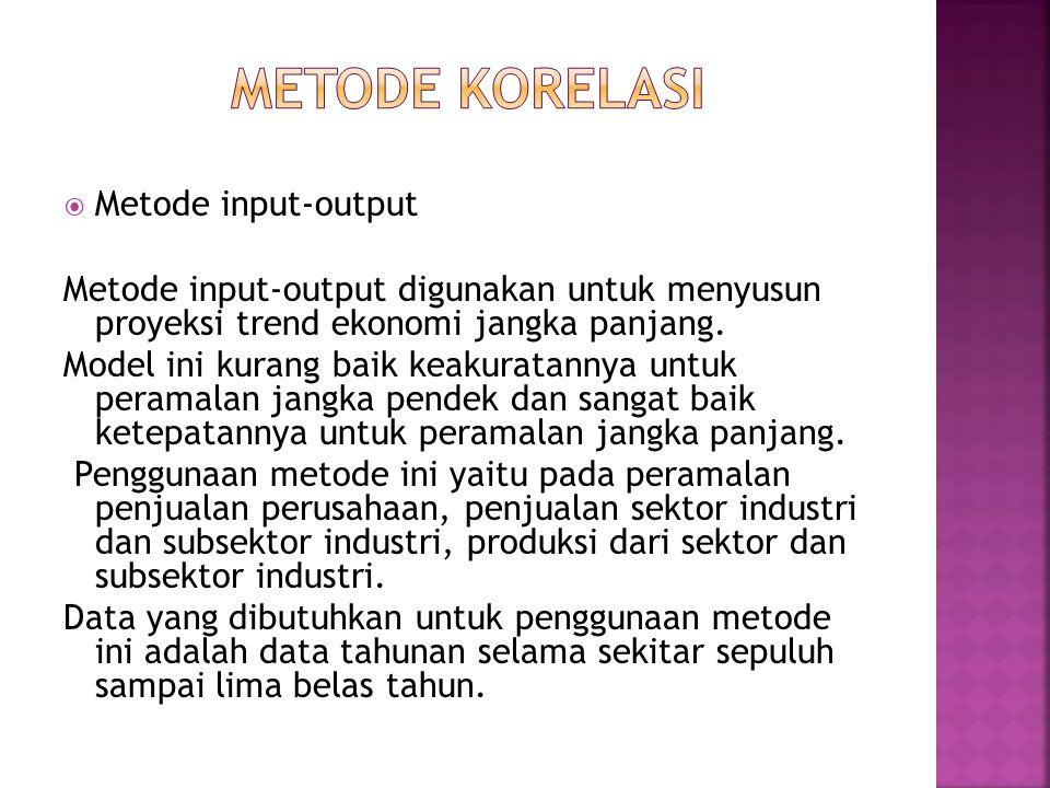  Metode input-output Metode input-output digunakan untuk menyusun proyeksi trend ekonomi jangka panjang. Model ini kurang baik keakuratannya untuk pe