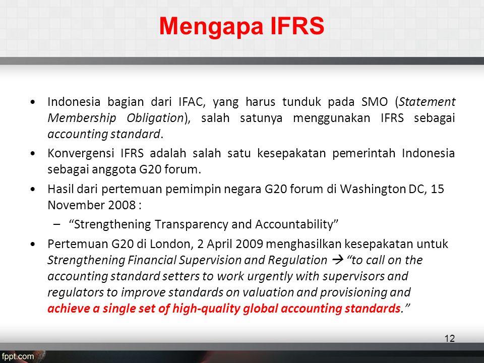 Mengapa IFRS •Indonesia bagian dari IFAC, yang harus tunduk pada SMO (Statement Membership Obligation), salah satunya menggunakan IFRS sebagai accounting standard.