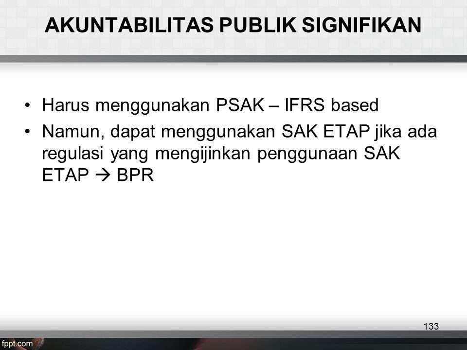 AKUNTABILITAS PUBLIK SIGNIFIKAN •Harus menggunakan PSAK – IFRS based •Namun, dapat menggunakan SAK ETAP jika ada regulasi yang mengijinkan penggunaan SAK ETAP  BPR 133
