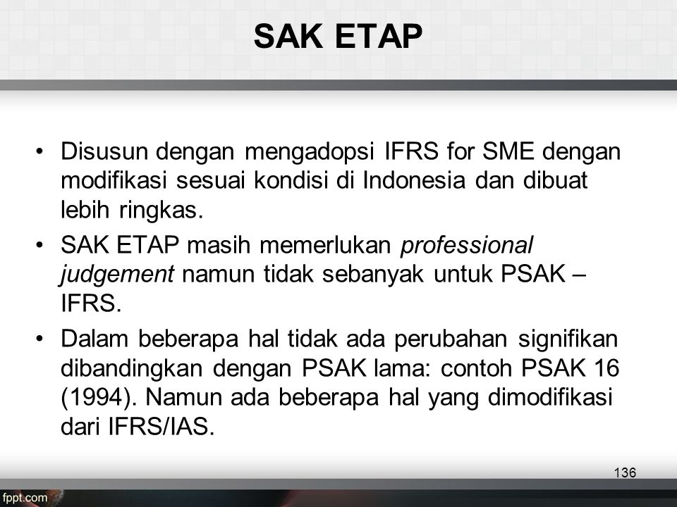 SAK ETAP •Disusun dengan mengadopsi IFRS for SME dengan modifikasi sesuai kondisi di Indonesia dan dibuat lebih ringkas.