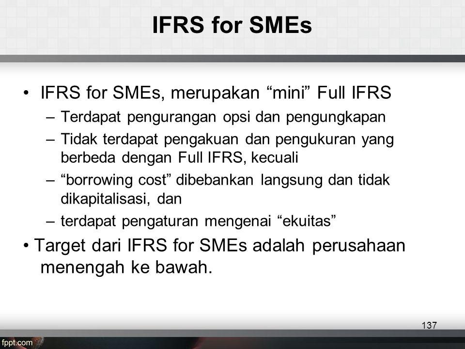 IFRS for SMEs •IFRS for SMEs, merupakan mini Full IFRS –Terdapat pengurangan opsi dan pengungkapan –Tidak terdapat pengakuan dan pengukuran yang berbeda dengan Full IFRS, kecuali – borrowing cost dibebankan langsung dan tidak dikapitalisasi, dan –terdapat pengaturan mengenai ekuitas • Target dari IFRS for SMEs adalah perusahaan menengah ke bawah.