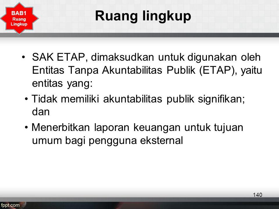 Ruang lingkup •SAK ETAP, dimaksudkan untuk digunakan oleh Entitas Tanpa Akuntabilitas Publik (ETAP), yaitu entitas yang: • Tidak memiliki akuntabilitas publik signifikan; dan • Menerbitkan laporan keuangan untuk tujuan umum bagi pengguna eksternal 140 BAB1 Ruang Lingkup