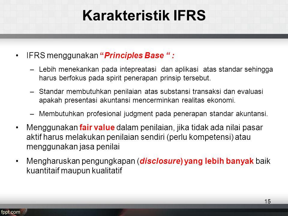 Karakteristik IFRS •IFRS menggunakan Principles Base : –Lebih menekankan pada intepreatasi dan aplikasi atas standar sehingga harus berfokus pada spirit penerapan prinsip tersebut.